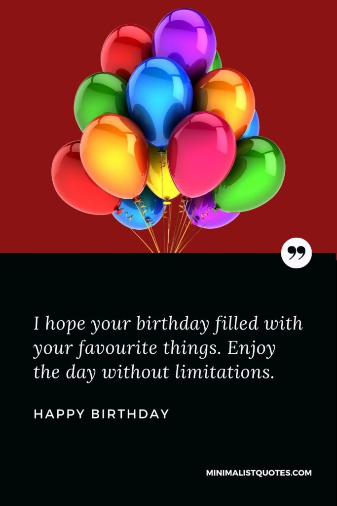 Happy Birthday Wish - I hope your birthday filled with your favourite things. Enjoy the day without limitations.