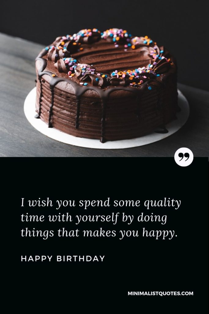 Happy Birthday Wish - I wish you spend some quality time with yourself by doing things that makes you happy.