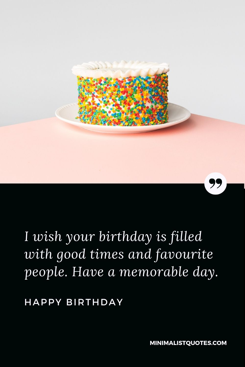 Happy Birthday Wish - I wish your birthday is filled with good times and favourite people. Have a memorable day.