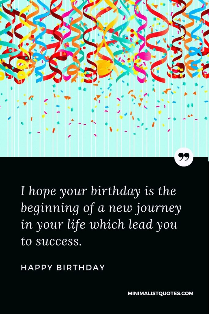 Happy Birthday Wish - I hope your birthday is the beginningof a new journey in your life which lead you to success.