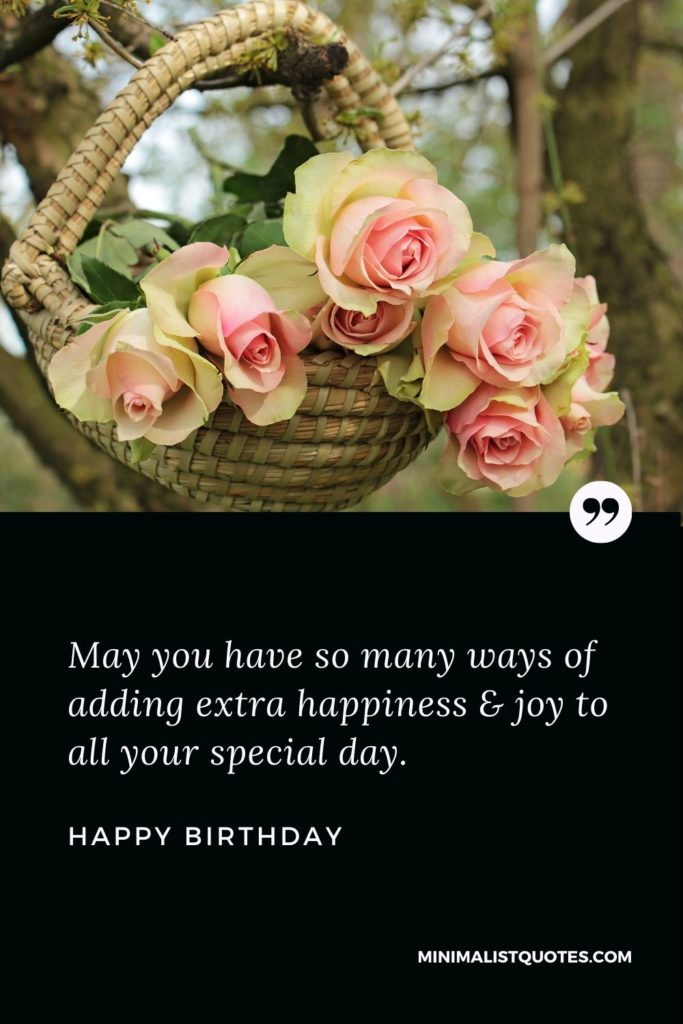 Happy Birthday Wish - May you have so many ways of adding extra happiness & joy to all your special day.