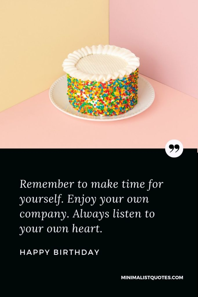 Happy Birthday Wish - Remember to make time for yourself. Enjoy your own company. Always listen to your own heart.
