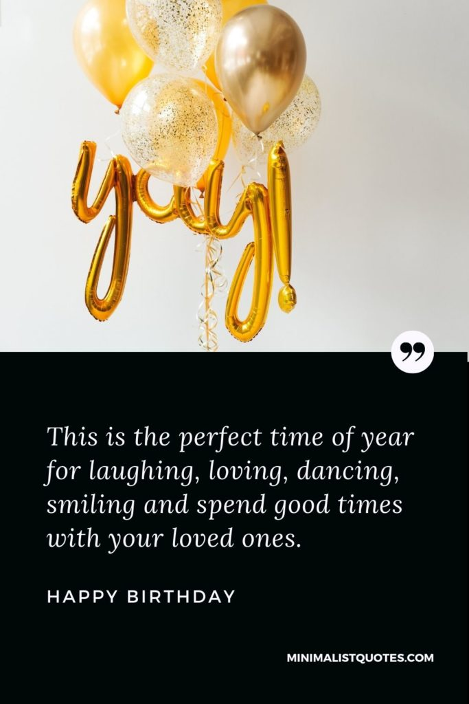 Happy Birthday Wish - This is the perfect time of year for laughing, loving, dancing, smiling and spend good times with your loved ones.