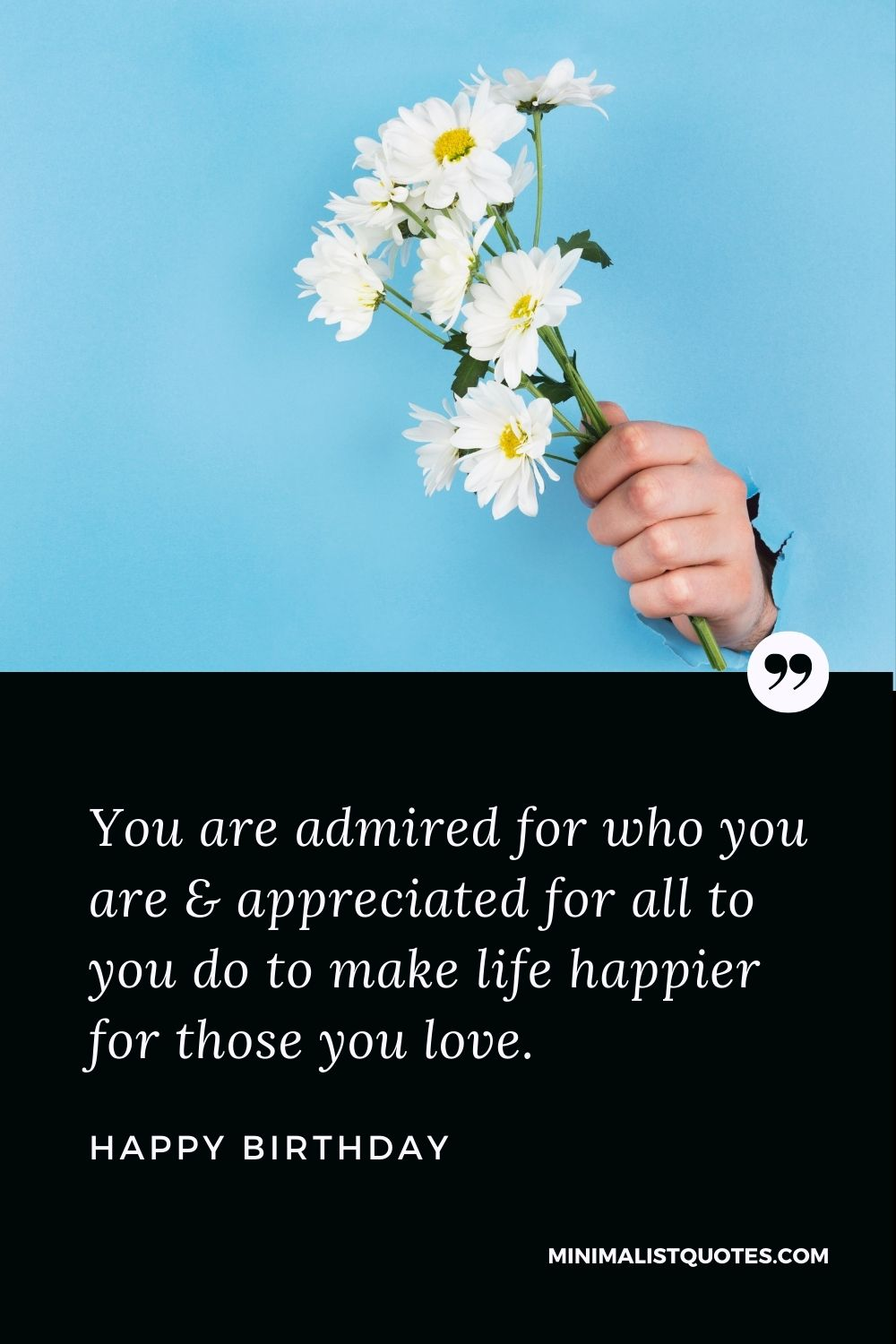 Happy Birthday Wish - You are admired for who you are & appreciated for all to you do to make life happier for those you love.