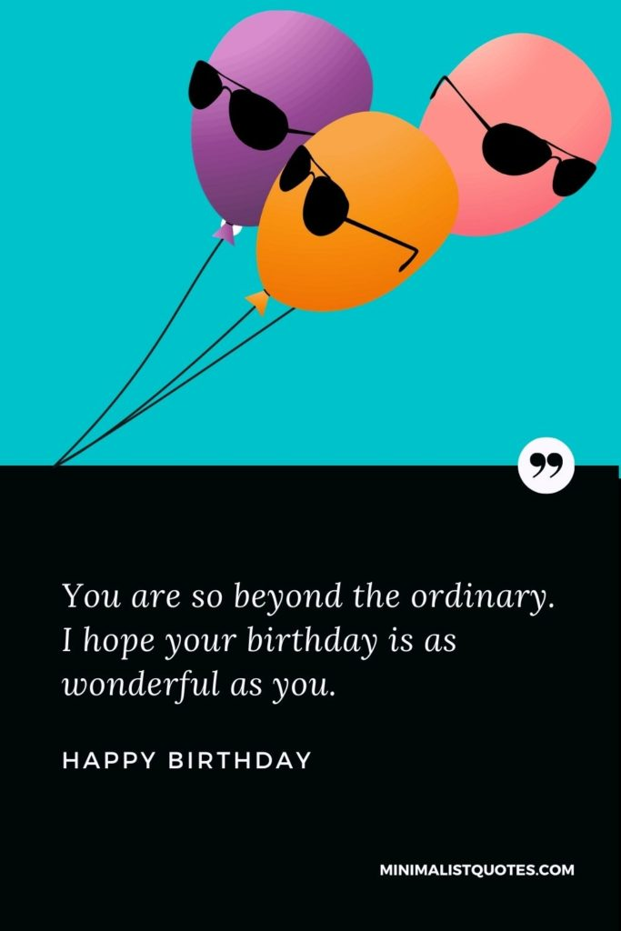 Happy Birthday Wish - You are so beyond the ordinary. I hope your birthday is as wonderful as you.