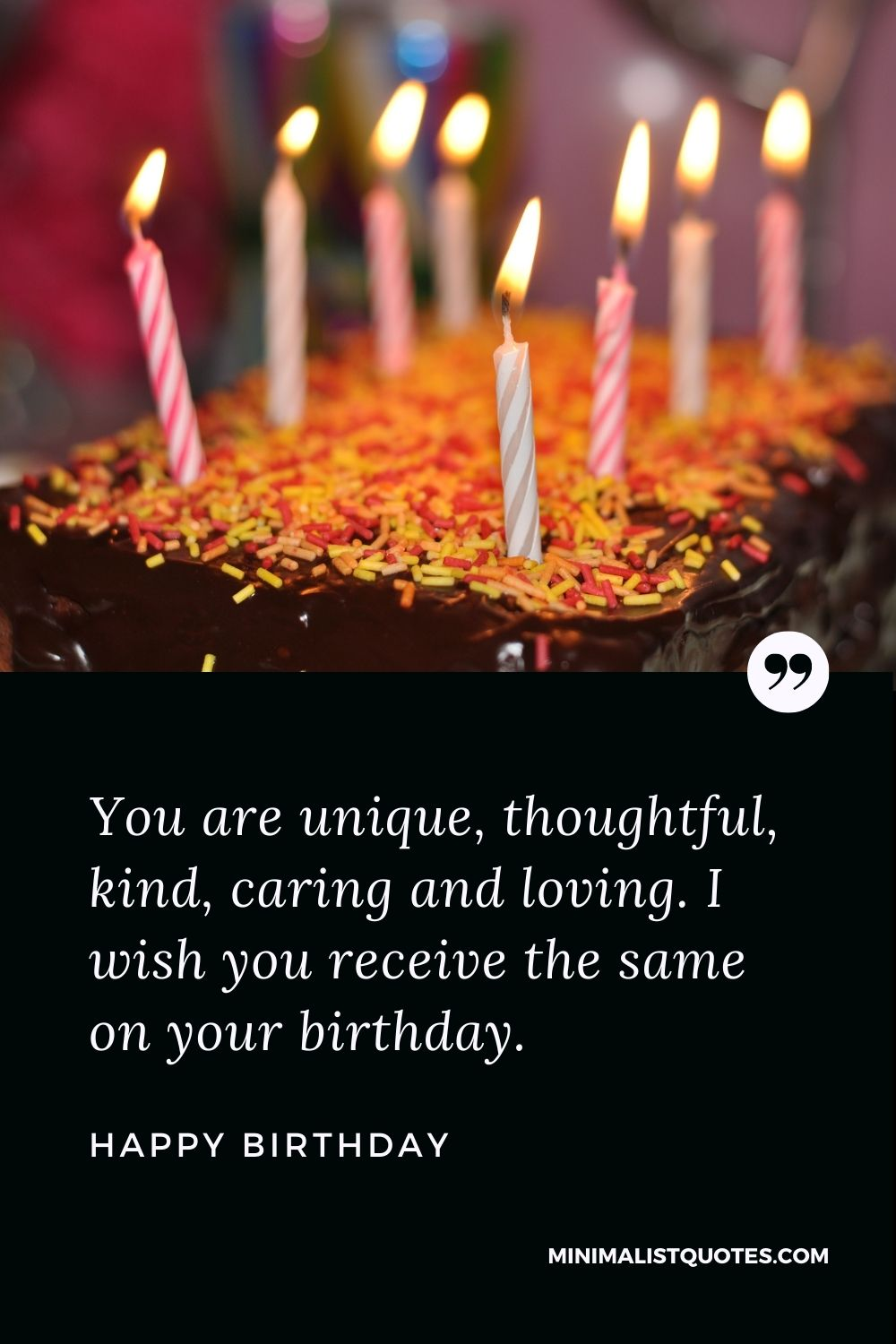 Happy Birthday Wish- You are unique, thoughtful, kind, caring and loving. I wish you receive the same on your birthday.