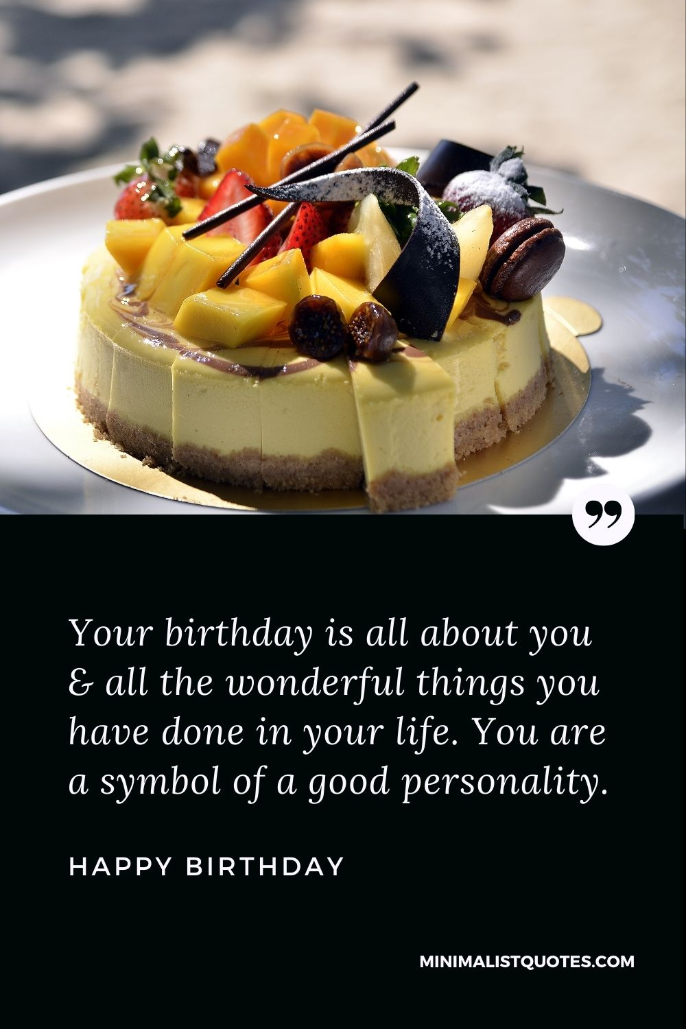 Happy Birthday Wish - Your birthday is all about you & all the wonderful things you have done in your life. You are a symbol of a good personality.