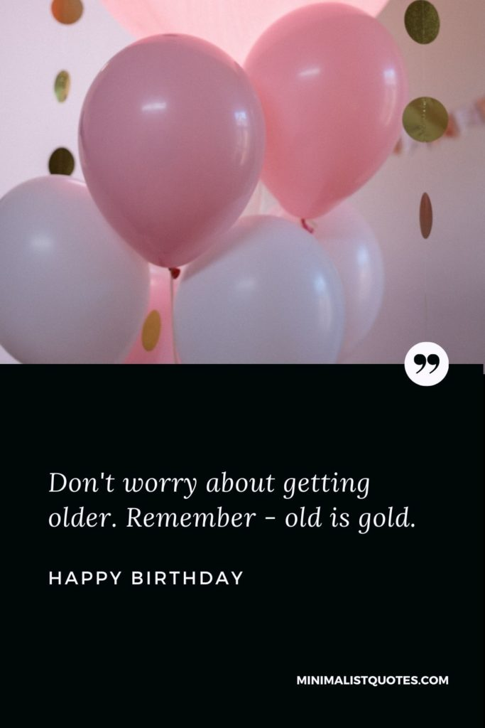Happy Birthday Wishes - Don't worry about gettingolder. Remember - old is gold.