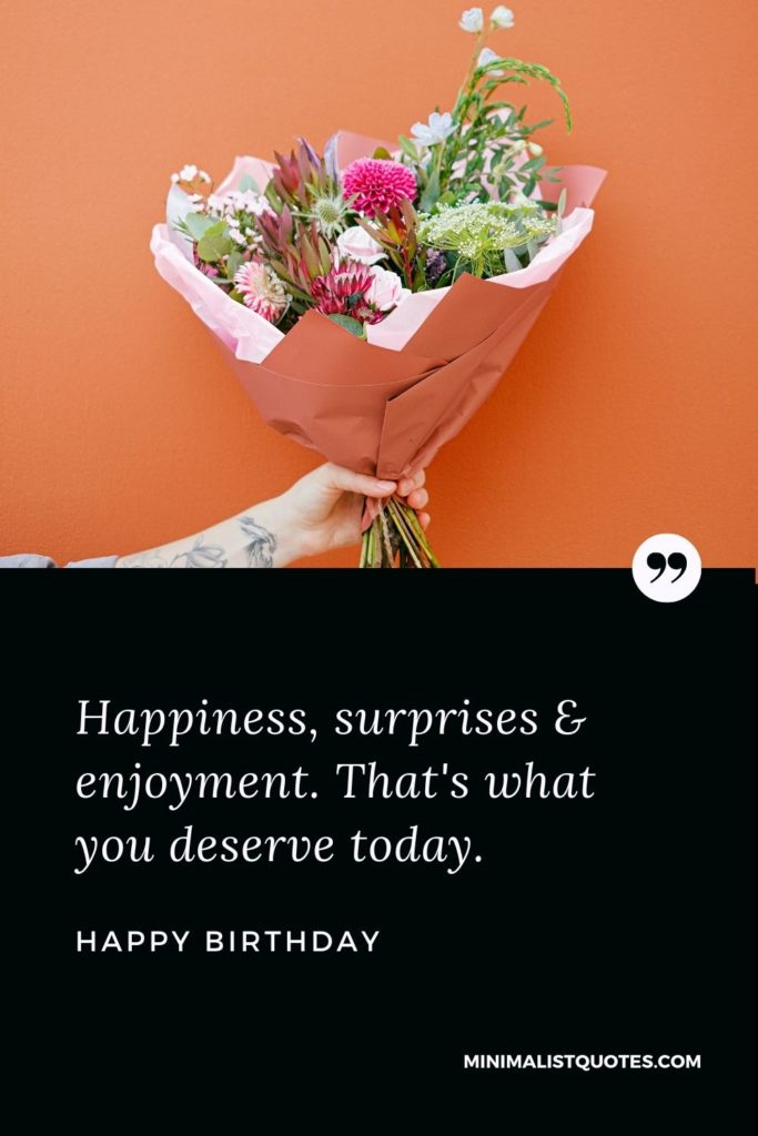 Happy Birthday Wishes - Happiness, surprises & enjoyment. That's what you deserve today.