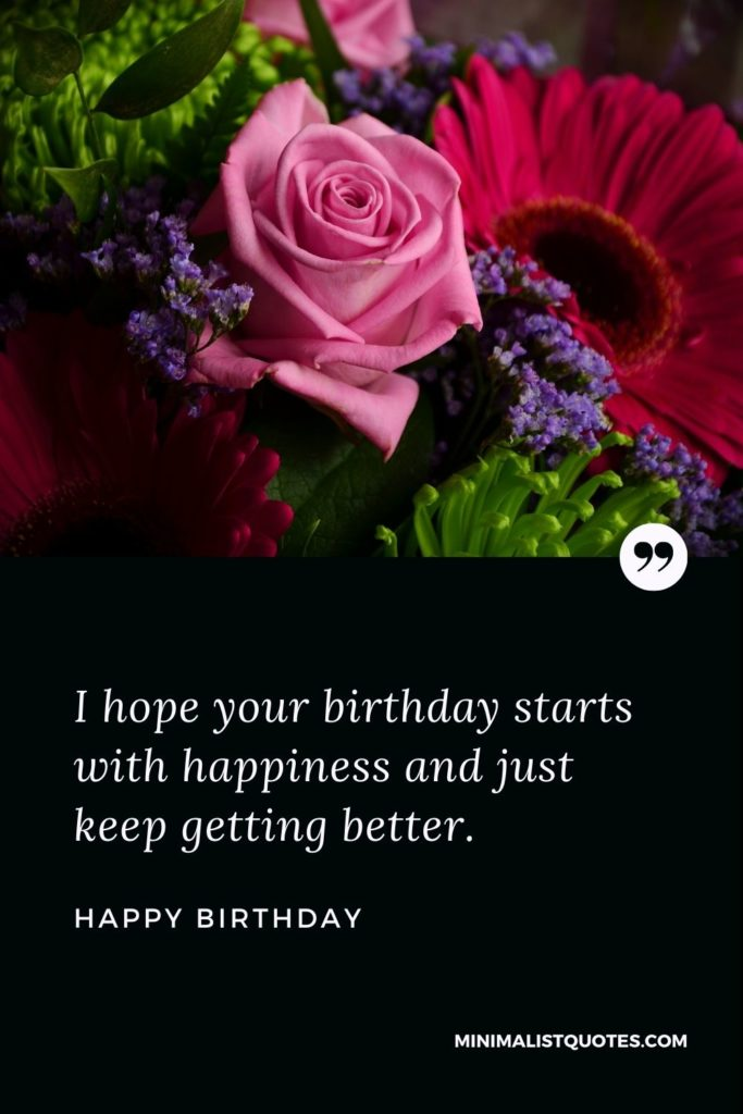 Happy Birthday Wishes - I hope your birthday starts with happiness and just keep getting better.