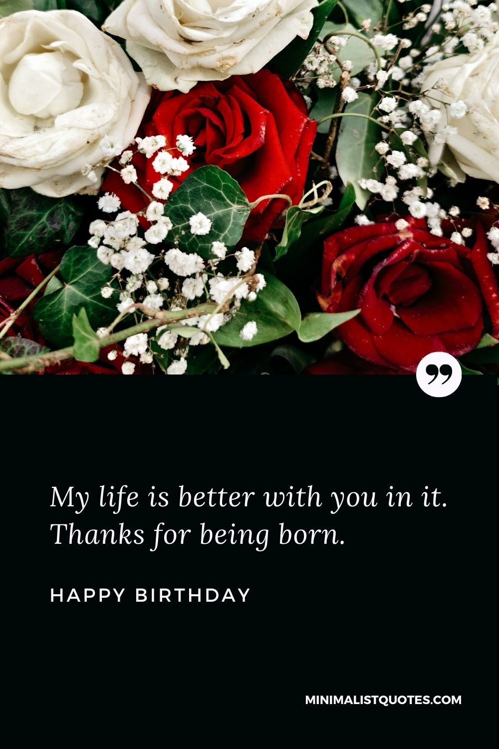 Happy Birthday Wishes - My life is better with you in it. Thanks for being born.