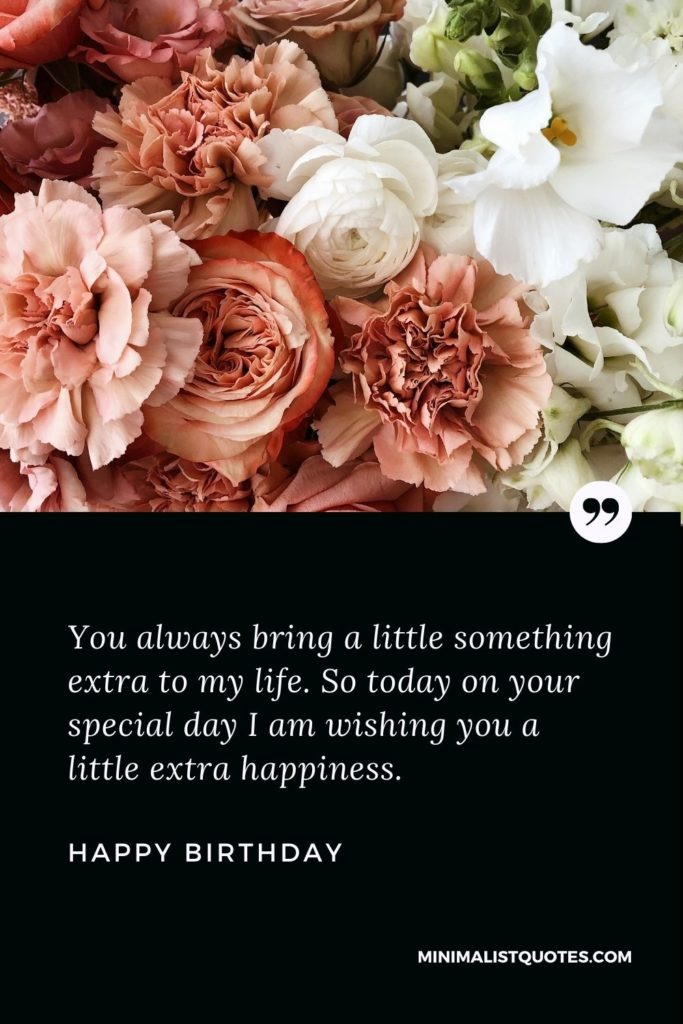 Happy Birthday Wishes - You always bring a little something extra to my life. So today on your specialday I am wishing you a little extra happiness.