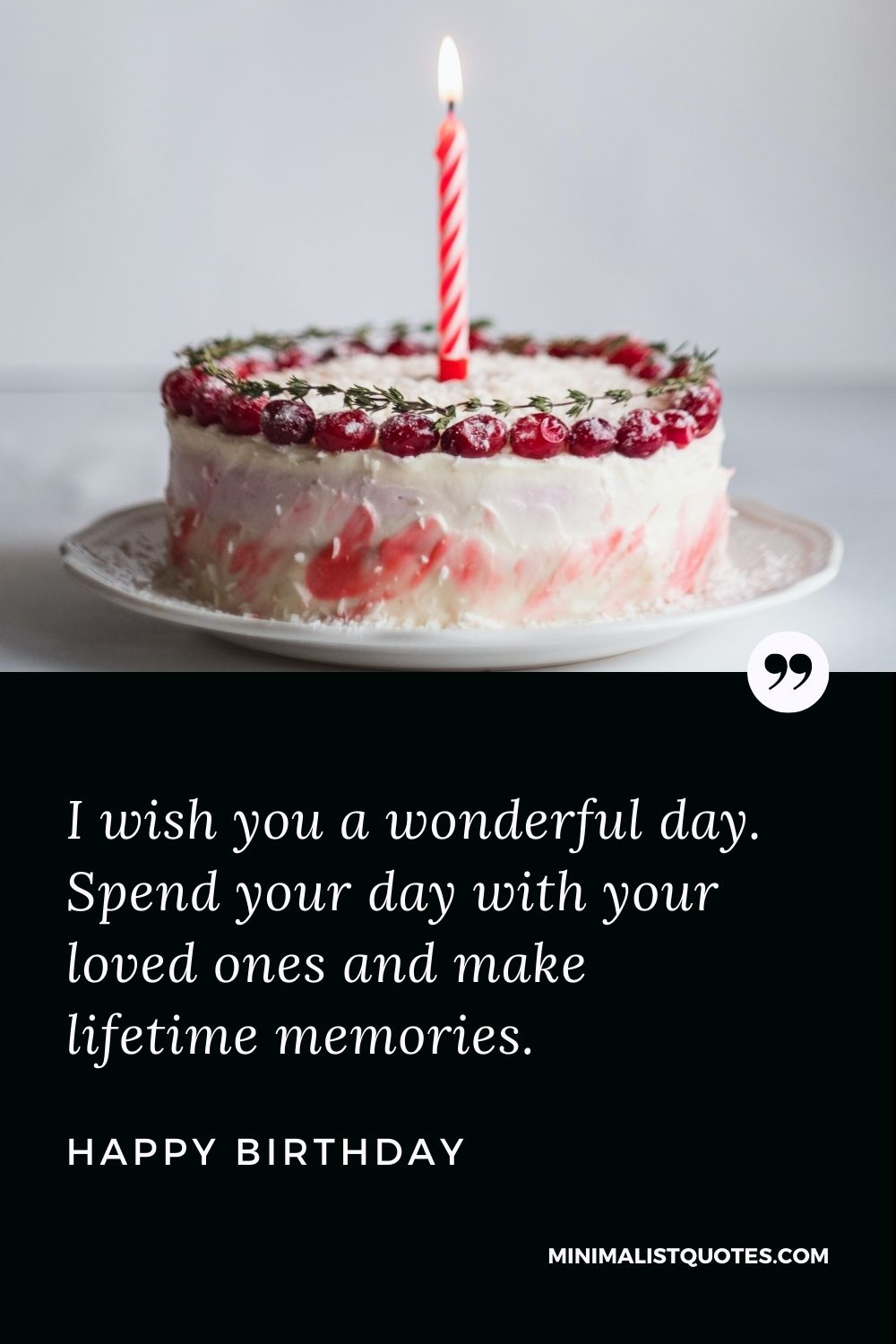 Happy Birthday Wishes - I wish you a wonderful day. Spend your day with your loved ones and make lifetime memories.
