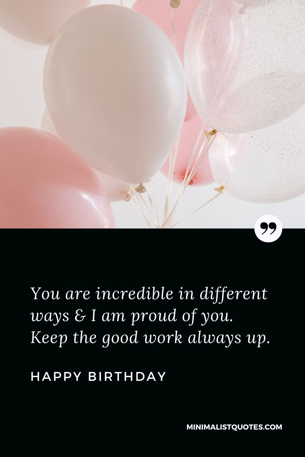Happy Birthday Wishes - You are incredible in different ways & I am proud of you. Keep the good work always up.