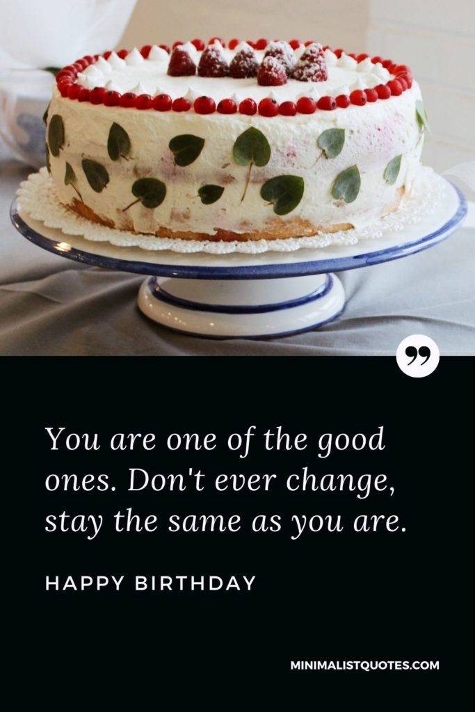 Happy Birthday Wishes - You are one of the good ones. Don't ever change, stay the same as you are.