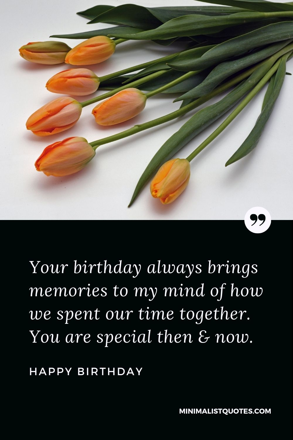 Happy Birthday Wishes - Your birthday always brings memories to my mind of how we spent our time together. You are special then & now.