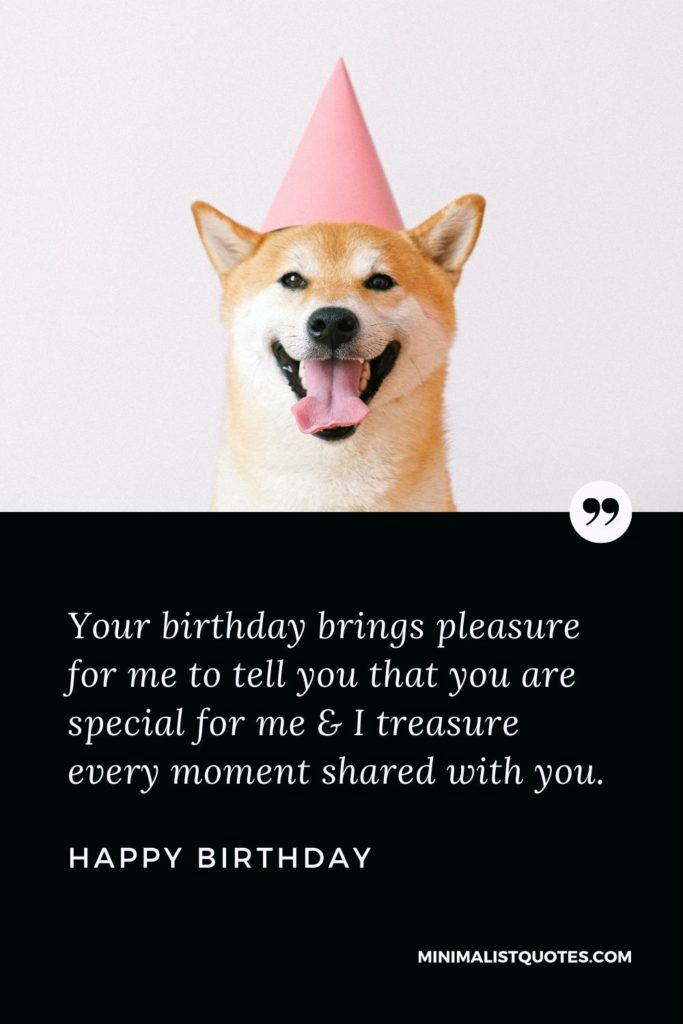 Happy Birthday Wishes - Your birthday brings pleasure for me to tell you that you are special for me & I treasure every moment shared with you.