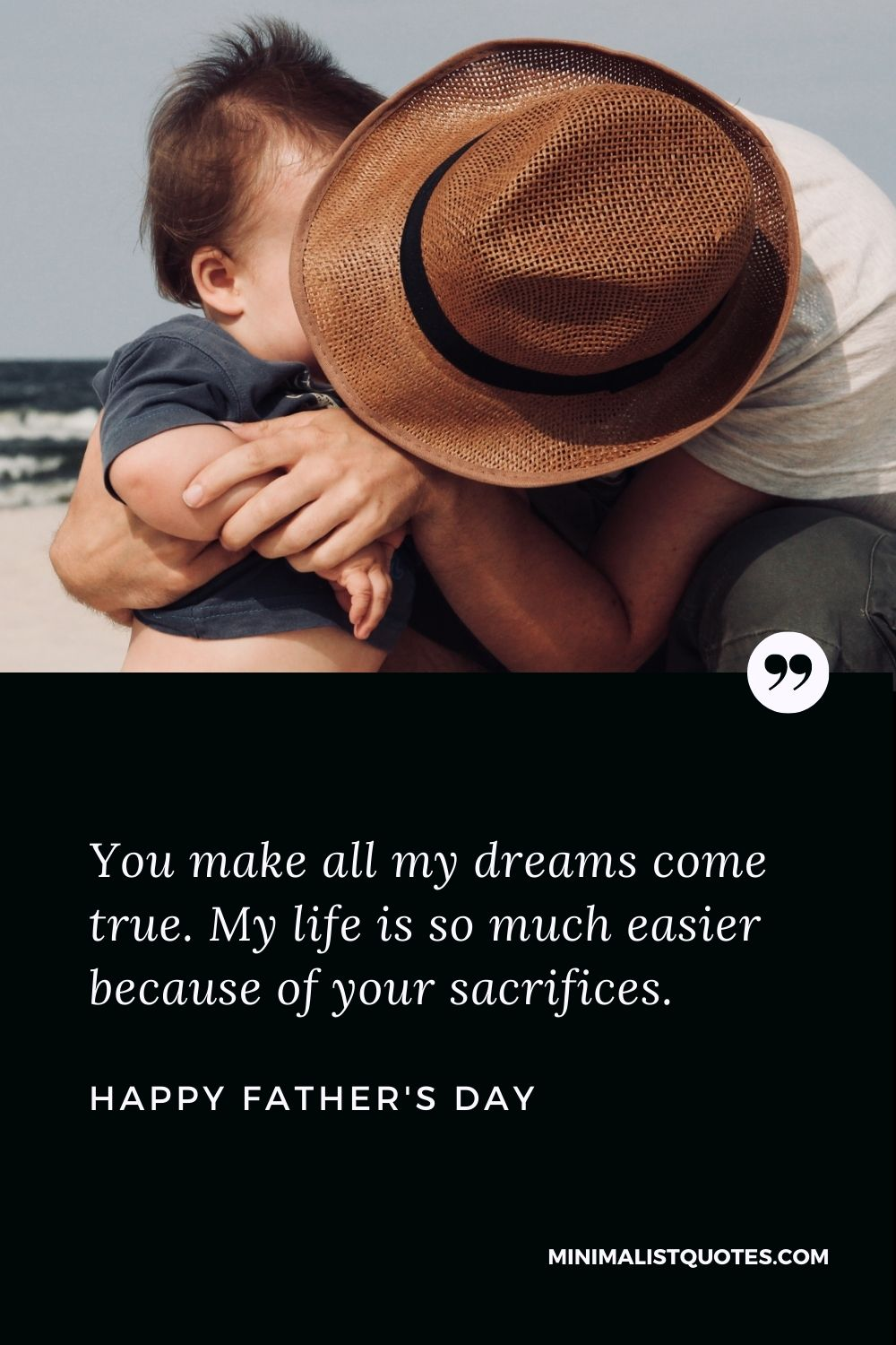 Happy Father's Day Wish - You make all my dreams come true. My life is so much easier because of your sacrifices.