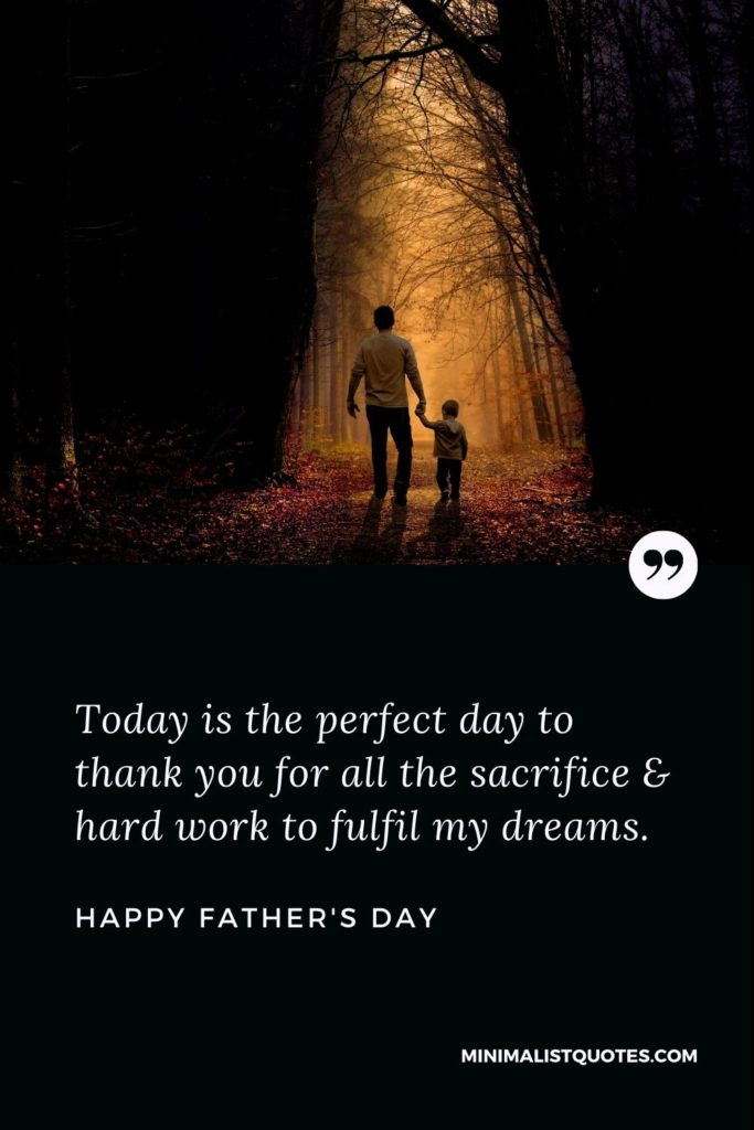 Happy Father's Day Wishes - Today is the perfect day to thank you for all the sacrifice & hard work to fulfil my dreams.