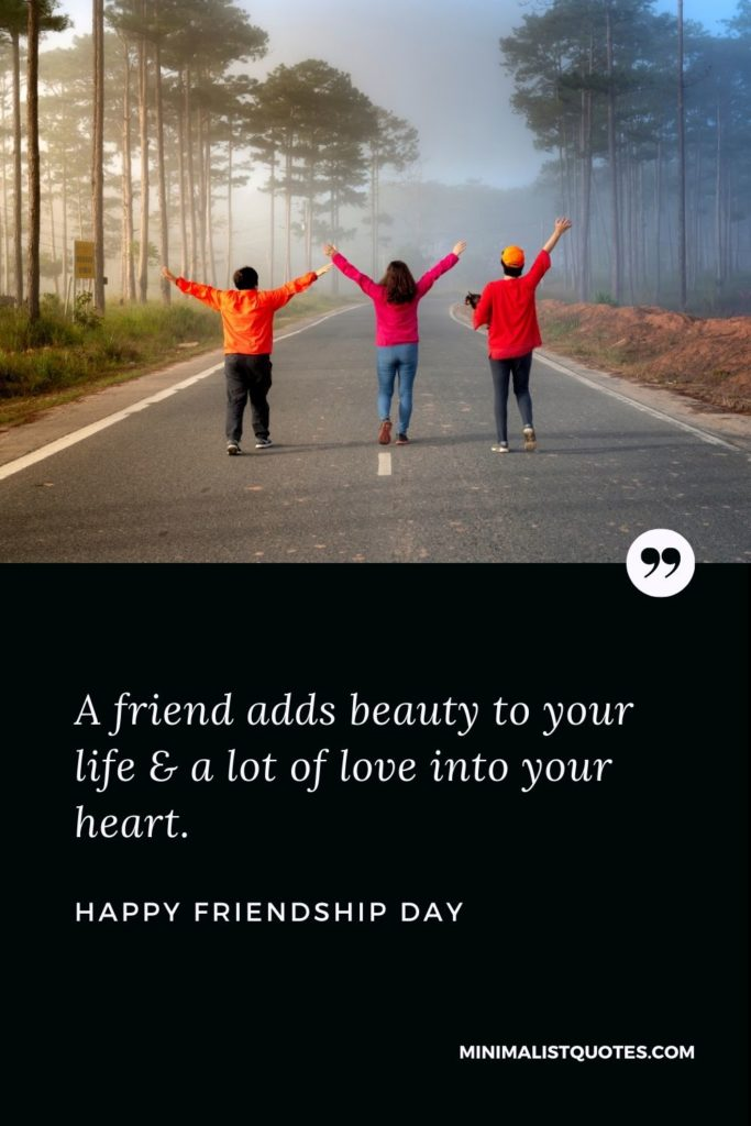 Happy Friendship Day - A friend adds beauty to your life & a lot of love into your heart.
