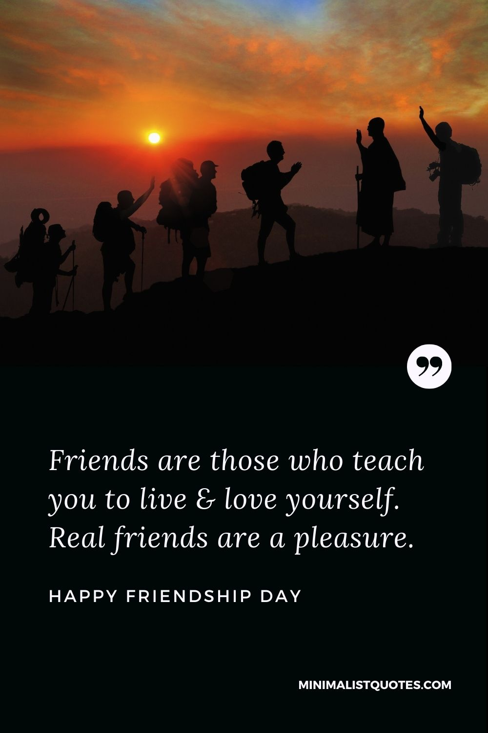 Happy Friendship Day - Friends are those who teach you to live & love yourself. Real friends are a pleasure.