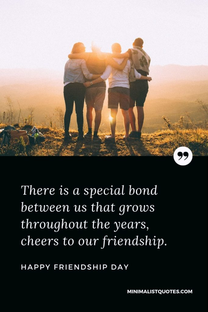 Happy Friendship Day - There is a special bond between us that grows throughout the years, cheers to our friendship.