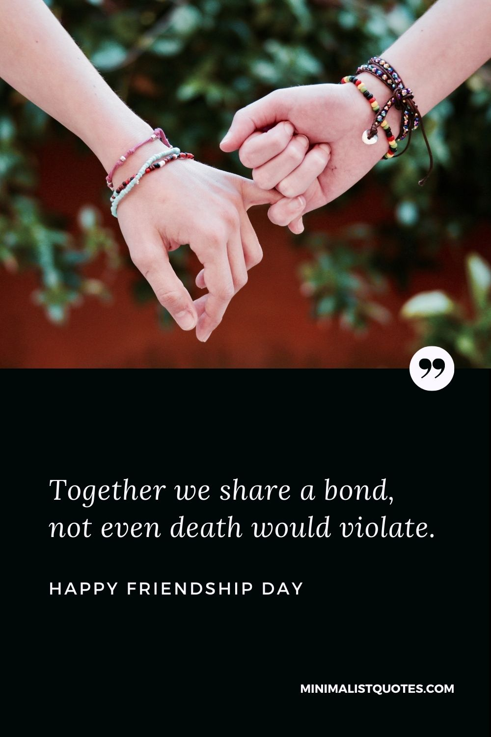 Happy Friendship Day Wishes - Together we share a bond, not even death would violate.