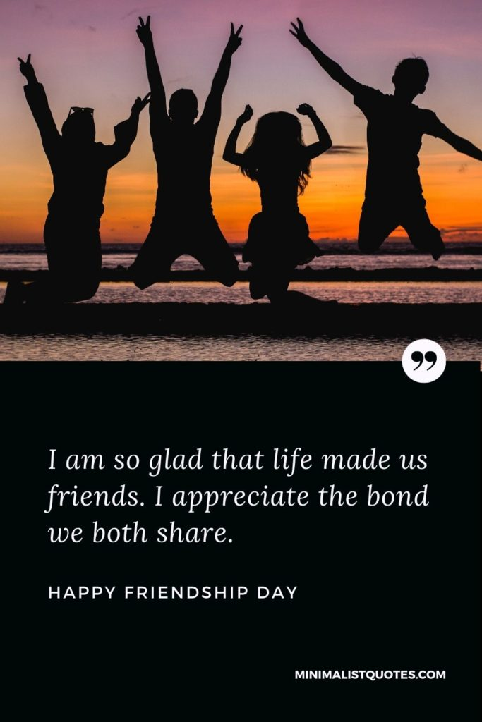 Happy Friendship Day Wishes - I am so glad that life made us friends. I appreciatethe bond we both share.