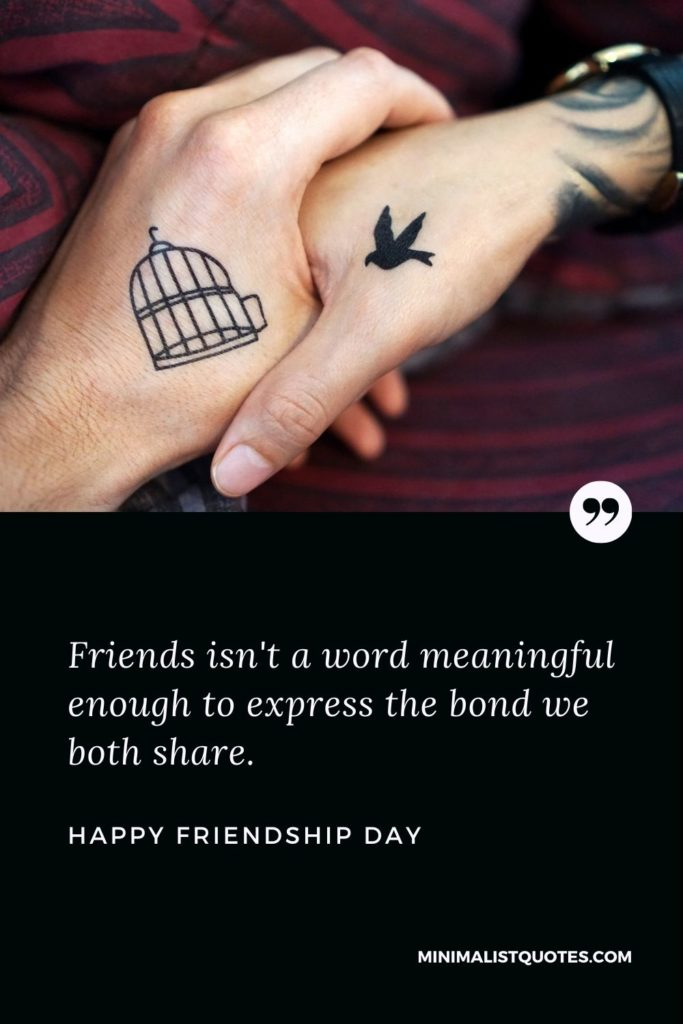 Happy Friendship Day Wishes - Friends isn't a word meaningful enough to express the bond we both share.