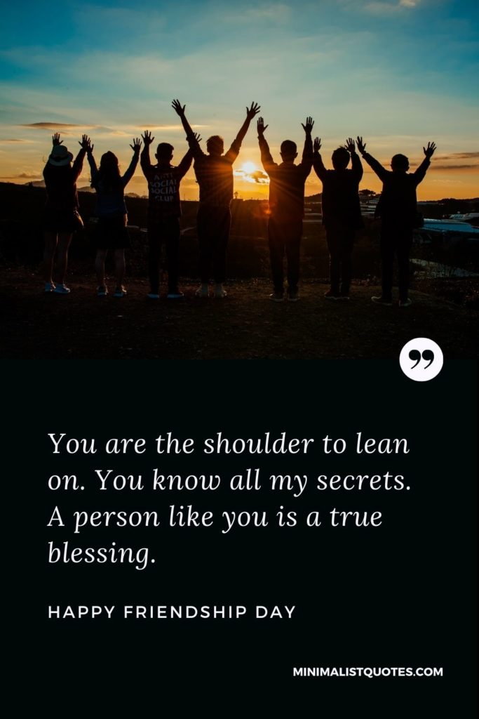 Happy Friendship Day - You are the shoulder to lean on. You know all my secrets. A person like you is a true blessing.