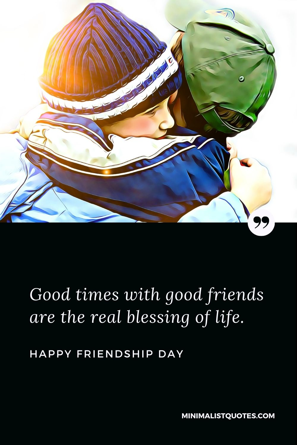Happy Friendship Day Wishes - Good times with good friends are the real blessing of life.