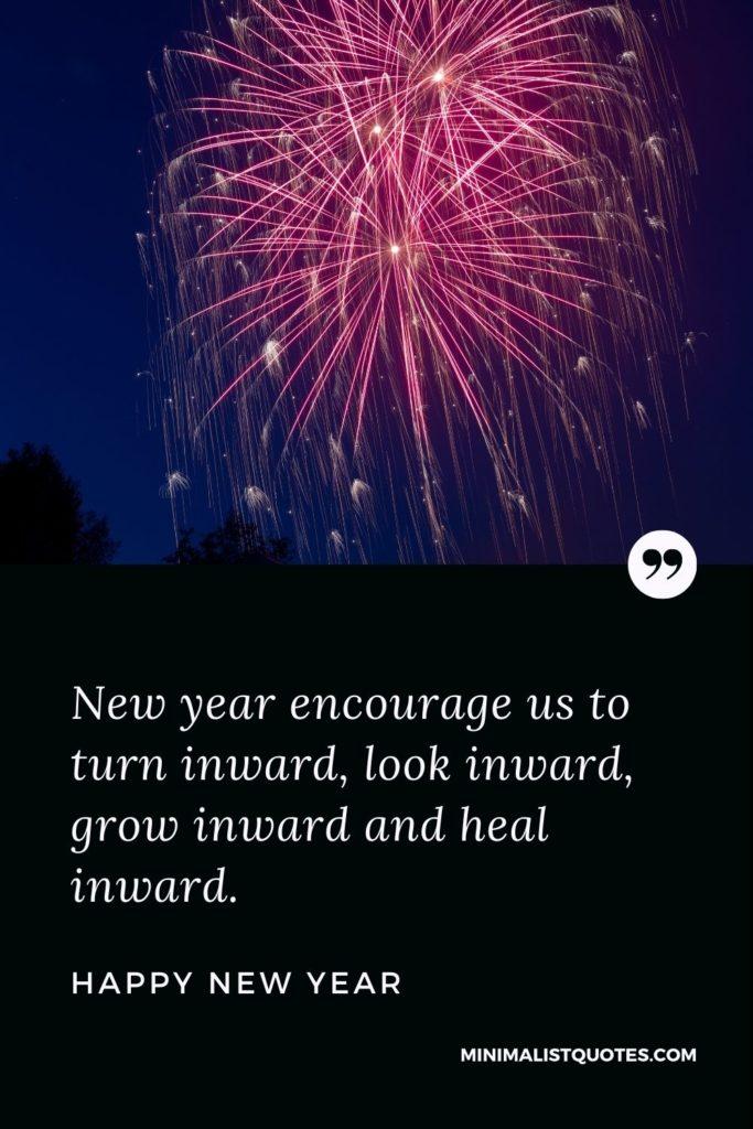 Happy New Year Wishes - New year encourage us to turn inward, look inward, grow inward and heal inward.