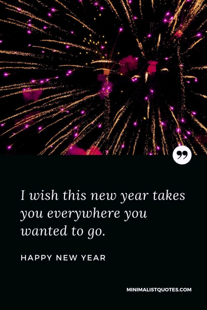 Happy New Year Wishes - I wish this new year takes you everywhere you wanted to go.