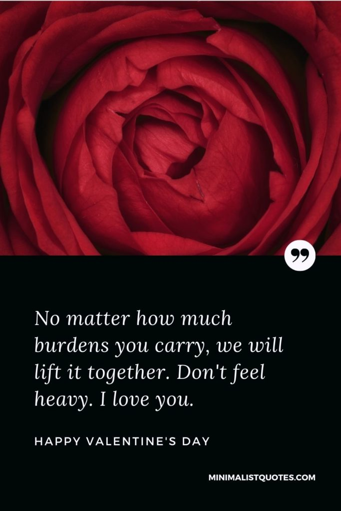 Valentine's Day Wishes - No matter how much burdens you carry, we will lift it together. Don't feel heavy. I love you.