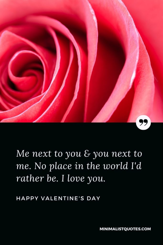Happy Valentine's Day Wishes - Me next to you & you next to me. No place in the world I'd rather be. I love you.