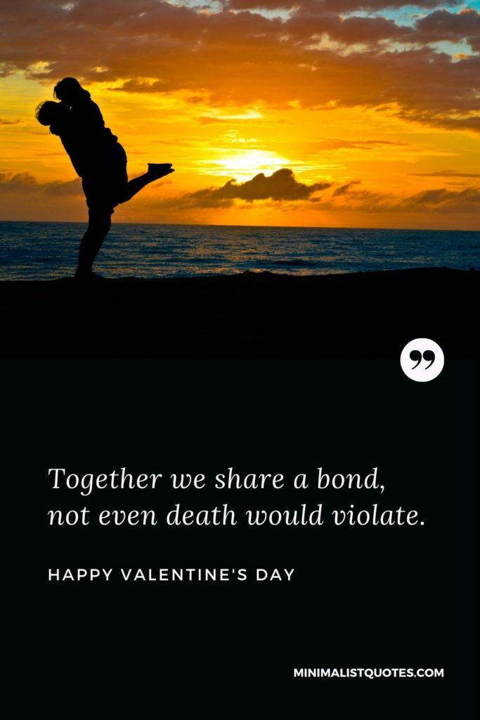Happy Valentine's Day Wishes - Together we share a bond, not even death would violate.