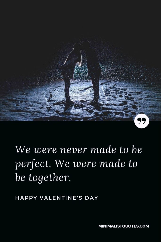 Happy Valentine's Day Wishes - We were never made to be perfect. We were made to be together.