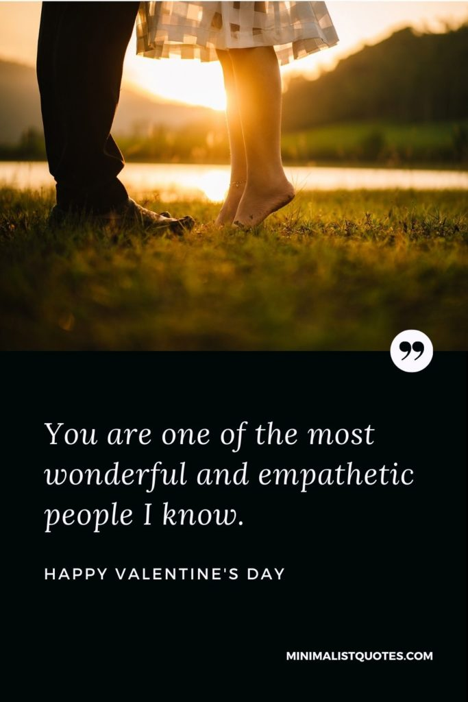 Happy Valentine's Day Wishes - You are one of the most wonderful and empathetic people I know.