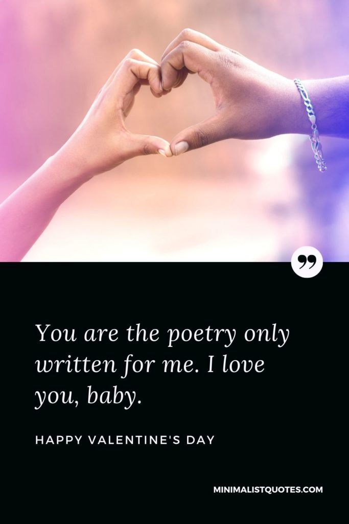 Happy Valentine's Day - You are the poetry only written for me. I love you, baby.