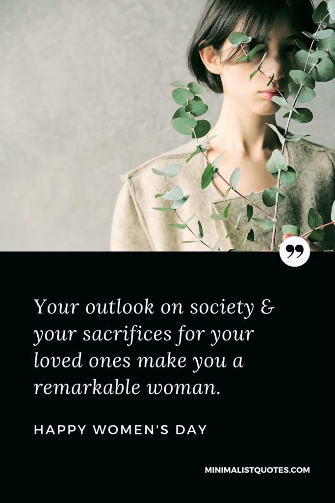 Happy Women's Day - Your outlook on society & your sacrifices for your loved ones make you a remarkable woman.