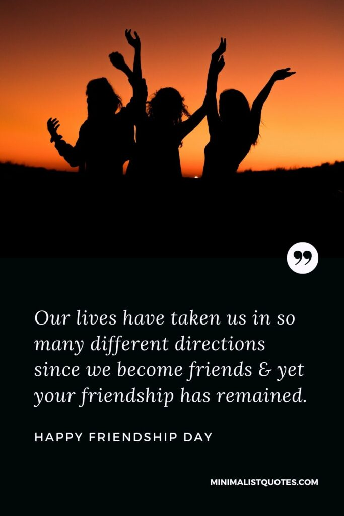 Friendship Day Wish - Our lives have taken us in so many different directions since we become friends & yet your friendship has remained.
