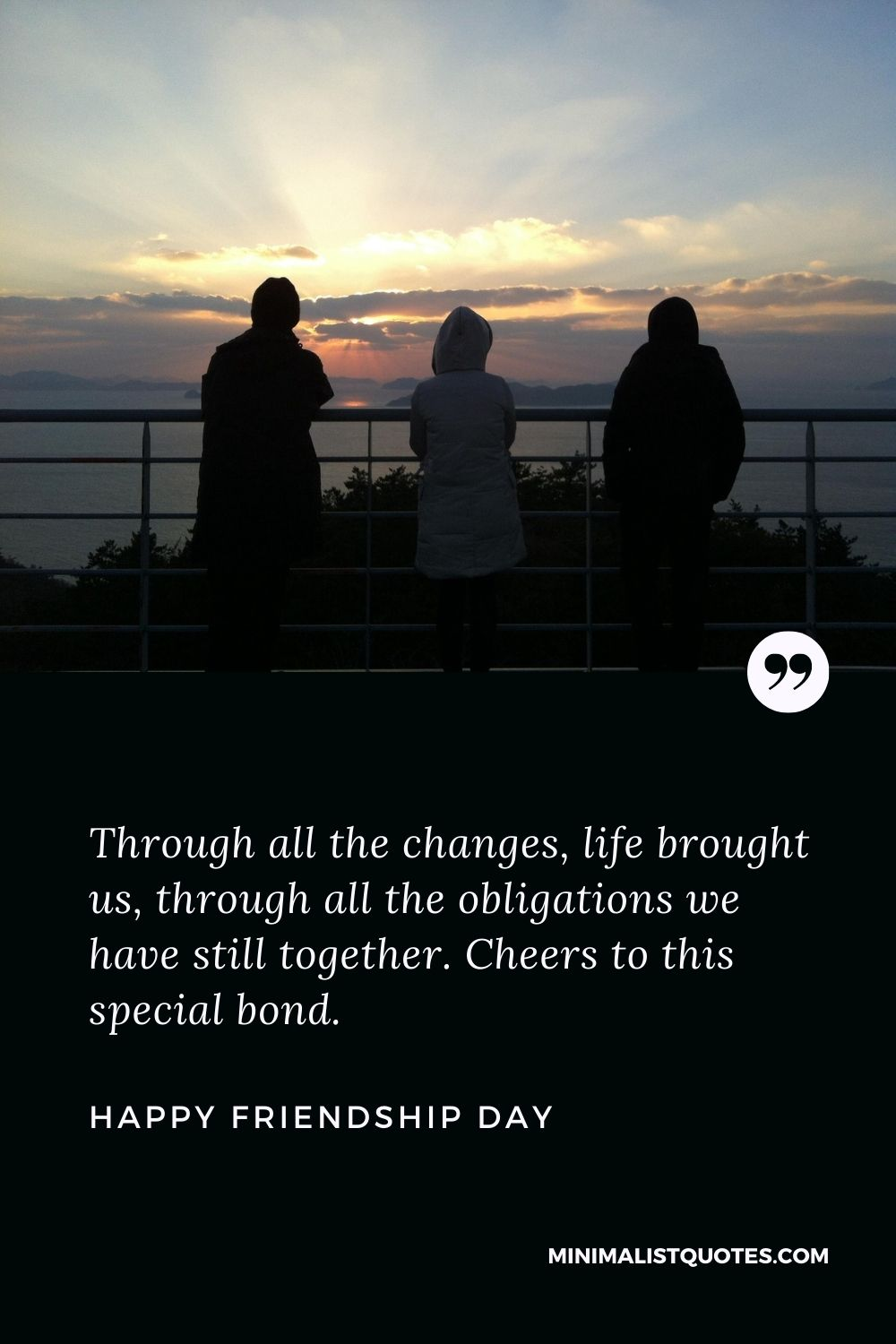 Friendship Day Wish - Through all the changes, life brought us, through all the obligations we have still together. Cheers to this special bond.