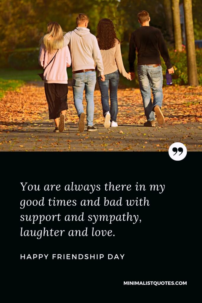 Friendship Day Wish - You are always there in my good times and bad with supportand sympathy, laughter and love.