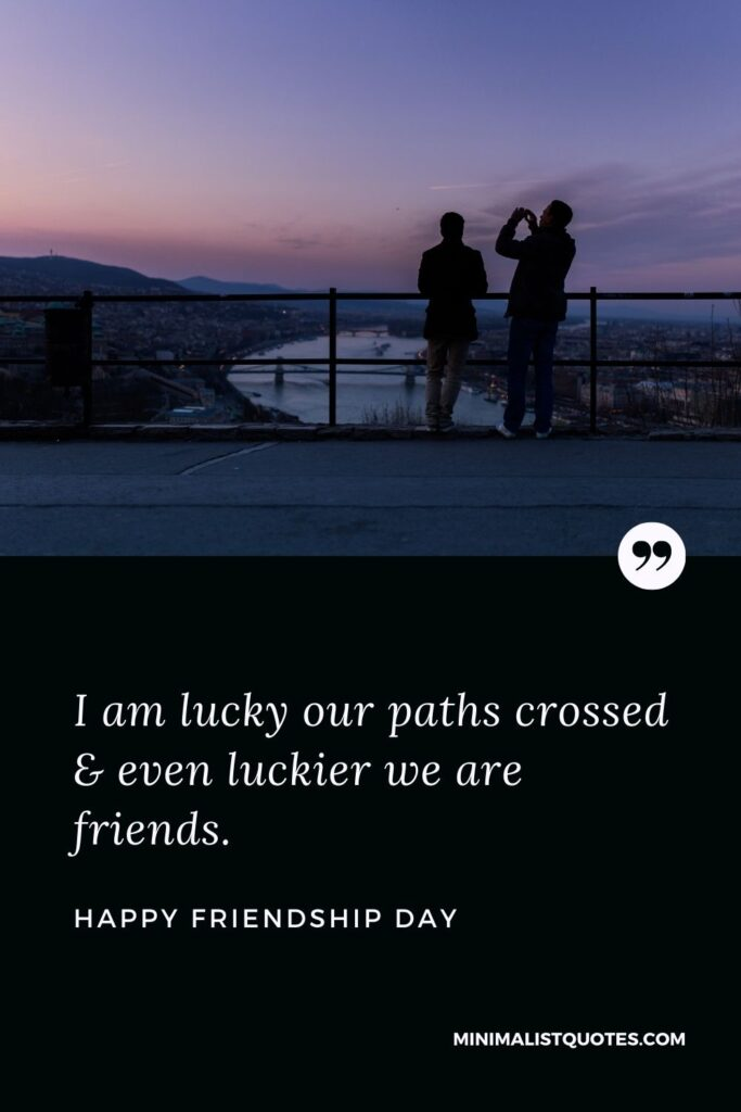 Friendship Day Wish - I am lucky our paths crossed & even luckier we are friends.