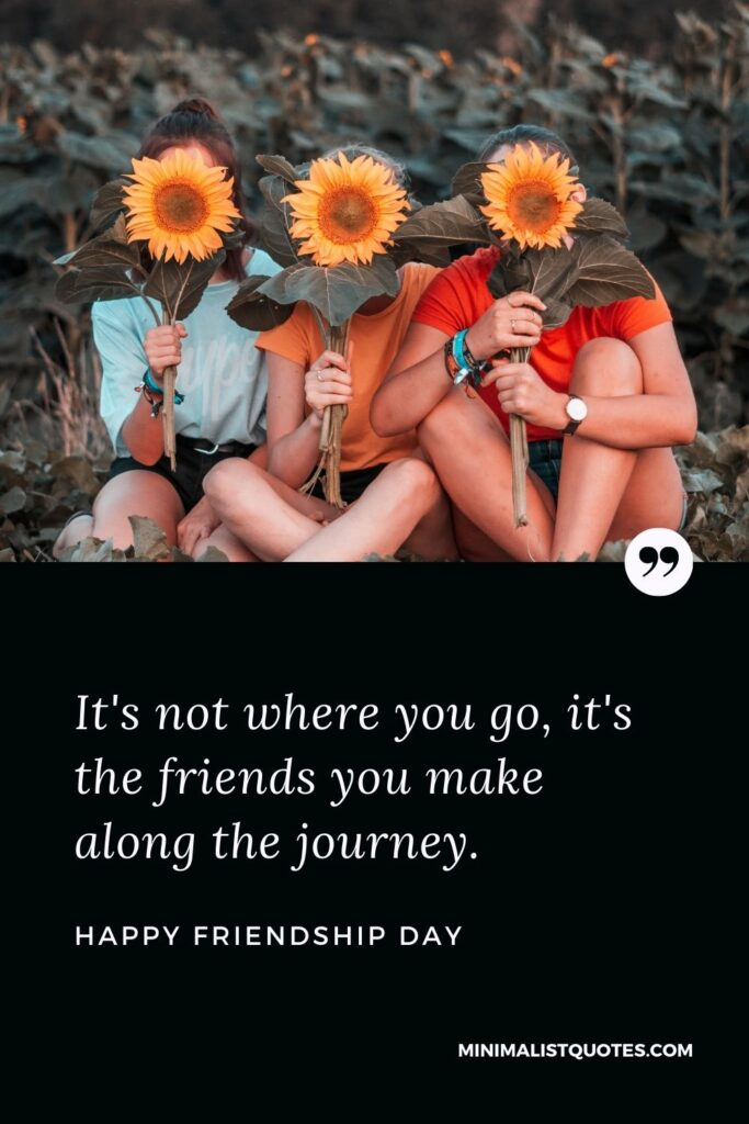 Happy Friendship Day - It's not where you go, it's the friends you make along the journey.