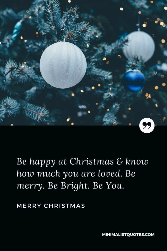 Merry Christmas Wish - Be happy at Christmas & know how much you are loved. Be merry. Be Bright. Be You.