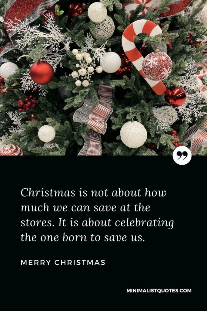 Merry Christmas Wish - Christmas is not about how much we can save at the stores. It is about celebrating the one born to save us.