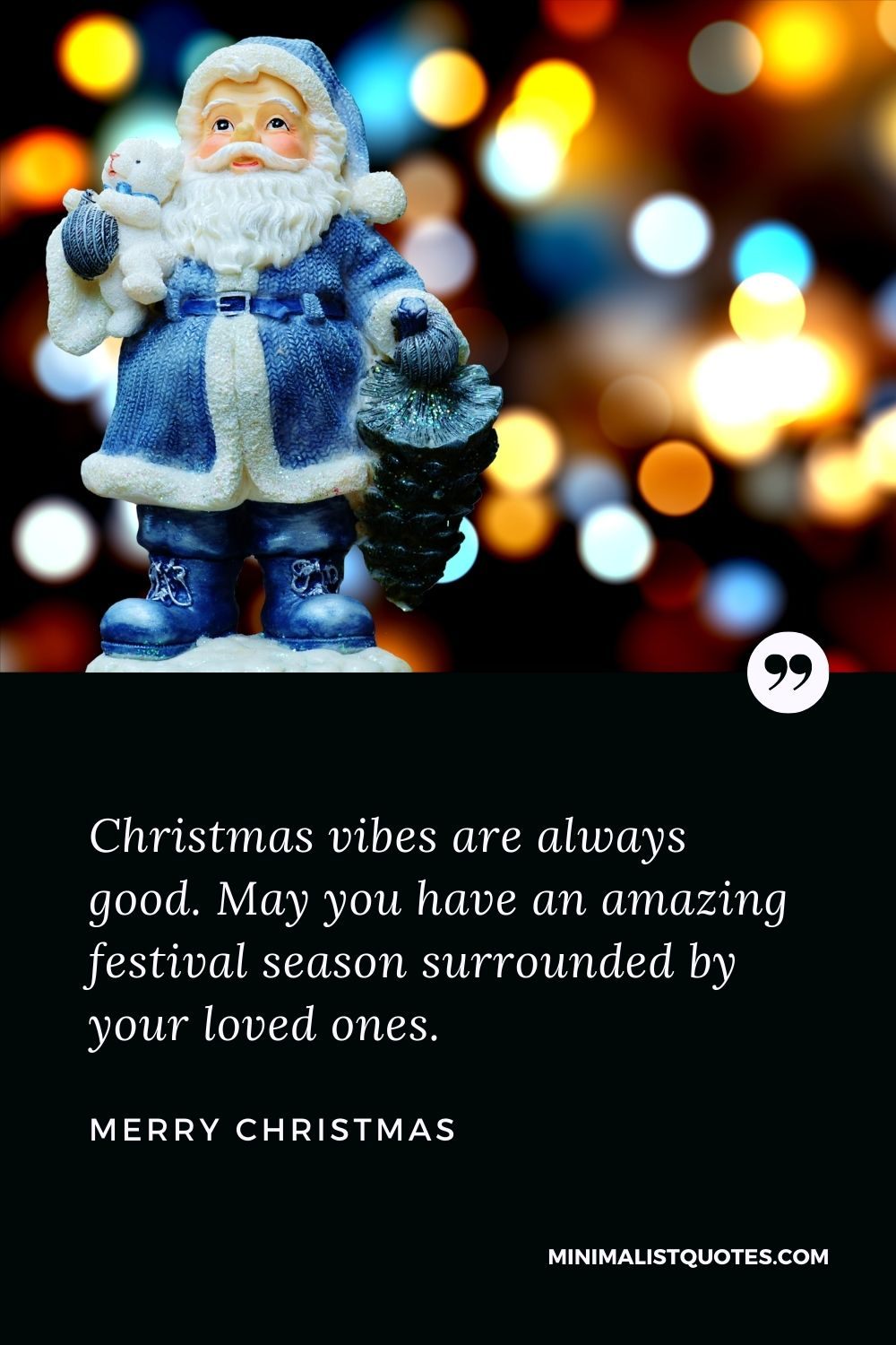 Merry Christmas Wish - Christmas vibes are always good. May you have an amazing festival season surroundedby your loved ones.