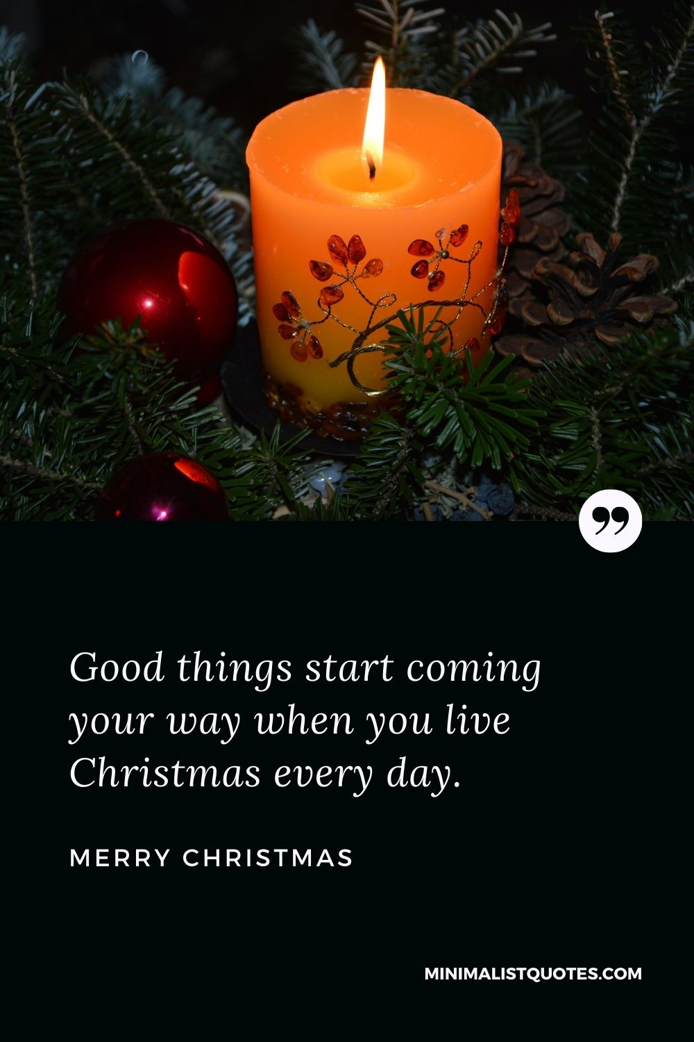 Merry Christmas Wish - Good things start coming your way when you live Christmas every day.