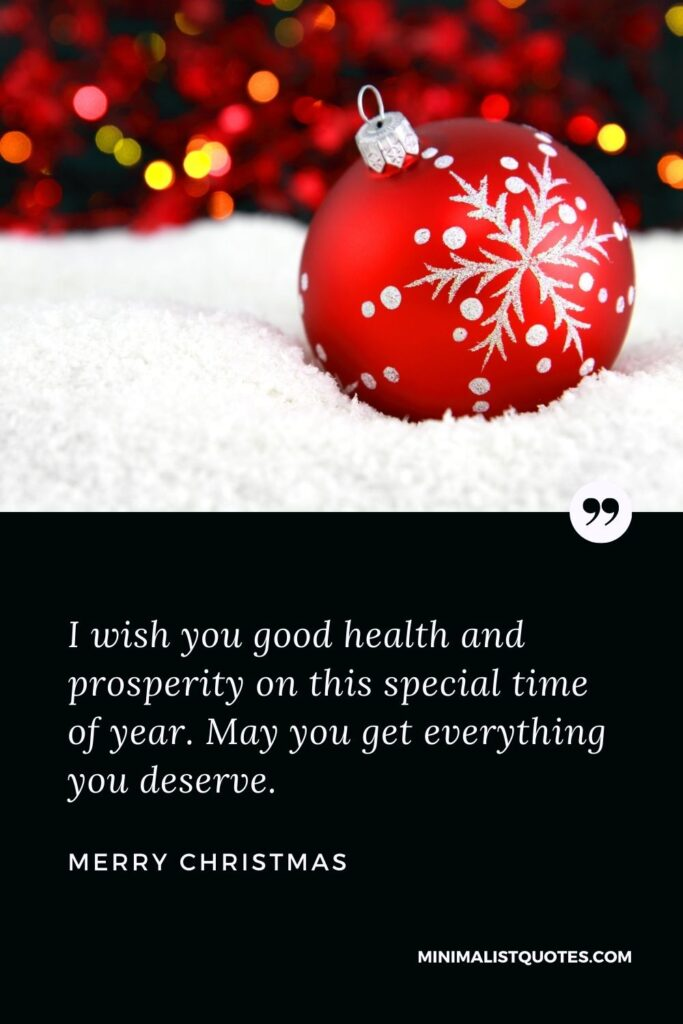 Merry Christmas Wish - I wish you good health and prosperity on this special time of year. May you get everythingyou deserve.